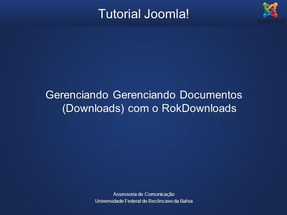 Tutorial Joomla! Gerenciando Gerenciando Documentos (Downloads) com o RokDownloads Assessoria de Comunicação Universidade Federal do Recôncavo da Bahi
