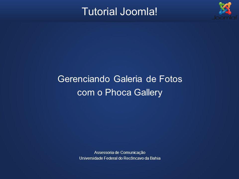 Tutorial Joomla! Gerenciando Galeria de Fotos com o Phoca Gallery Assessoria de Comunicação Universidade Federal do Recôncavo da Bahia
