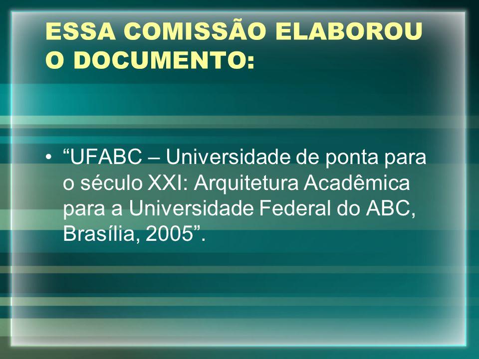 ESSA COMISSÃO ELABOROU O DOCUMENTO: UFABC – Universidade de ponta para o século XXI: Arquitetura Acadêmica para a Universidade Federal do ABC, Brasíli