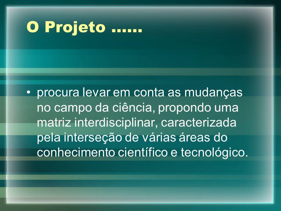 O Projeto...... procura levar em conta as mudanças no campo da ciência, propondo uma matriz interdisciplinar, caracterizada pela interseção de várias