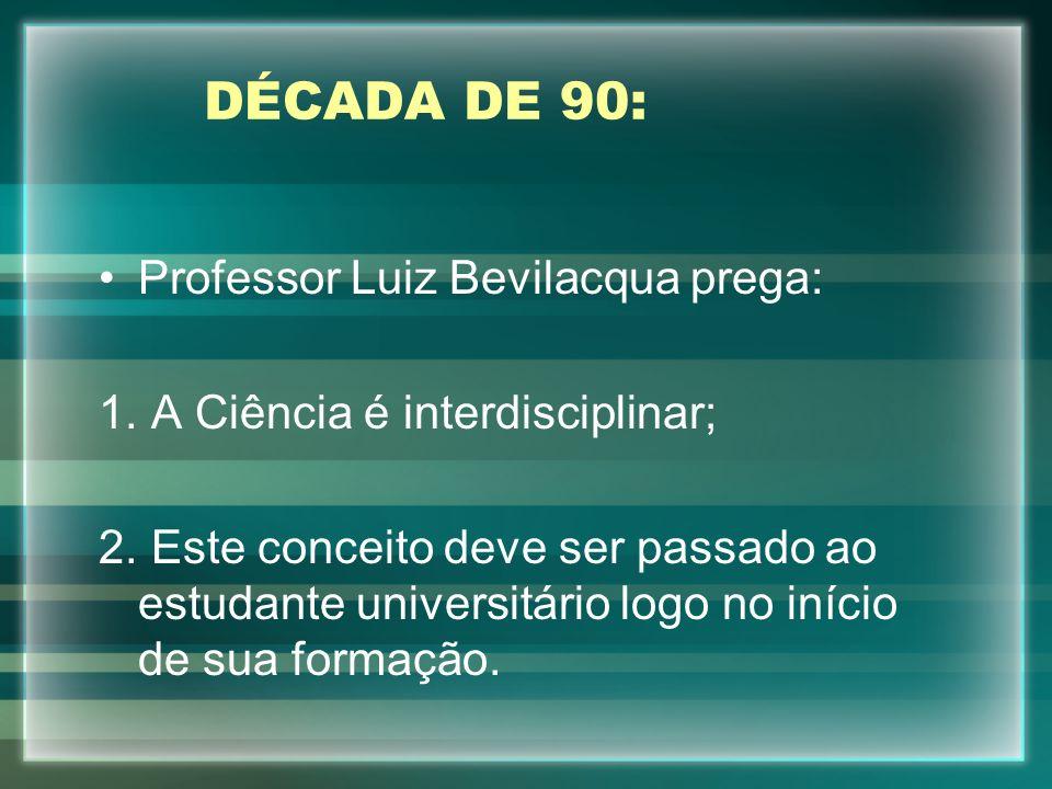 DÉCADA DE 90: Professor Luiz Bevilacqua prega: 1. A Ciência é interdisciplinar; 2. Este conceito deve ser passado ao estudante universitário logo no i