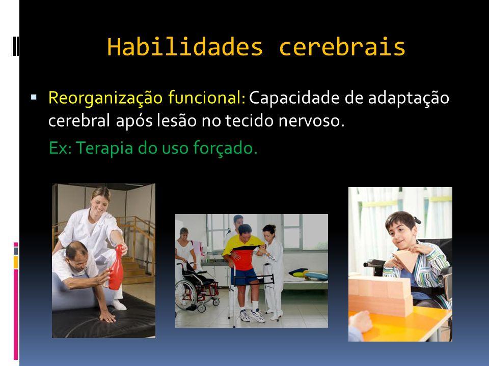 Habilidades cerebrais Reorganização funcional: Capacidade de adaptação cerebral após lesão no tecido nervoso. Ex: Terapia do uso forçado.