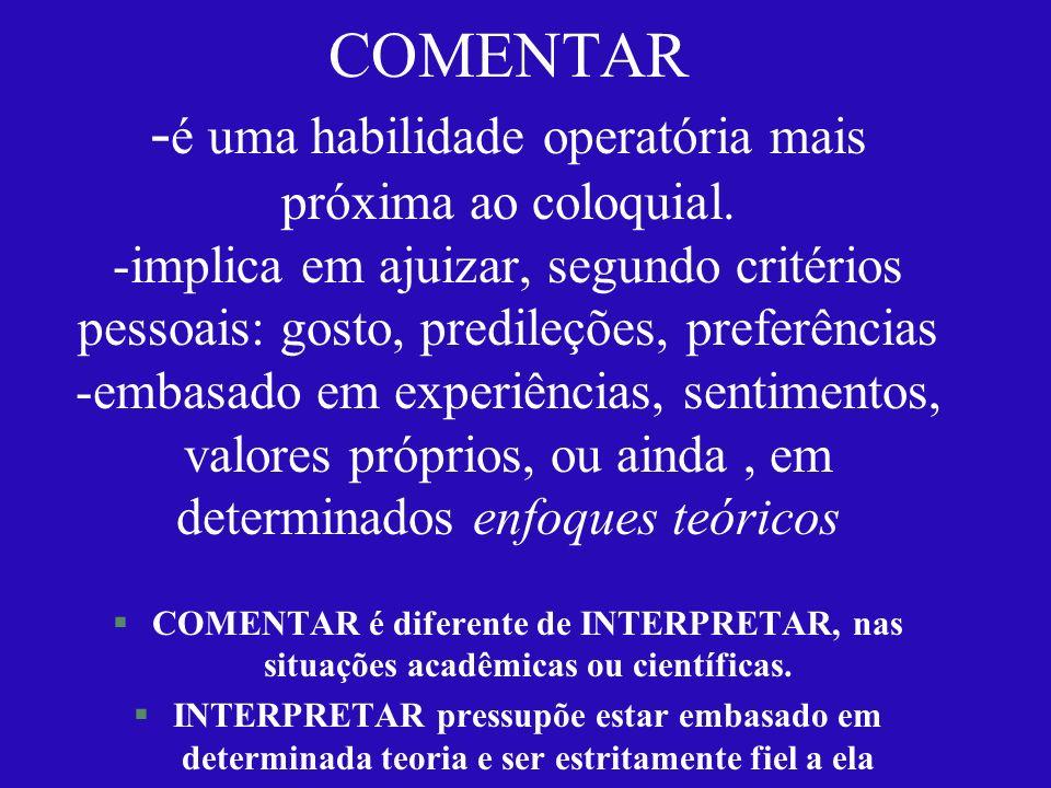 COMENTAR - é uma habilidade operatória mais próxima ao coloquial. -implica em ajuizar, segundo critérios pessoais: gosto, predileções, preferências -e