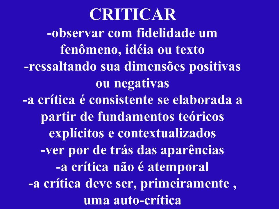 CRITICAR -observar com fidelidade um fenômeno, idéia ou texto -ressaltando sua dimensões positivas ou negativas -a crítica é consistente se elaborada