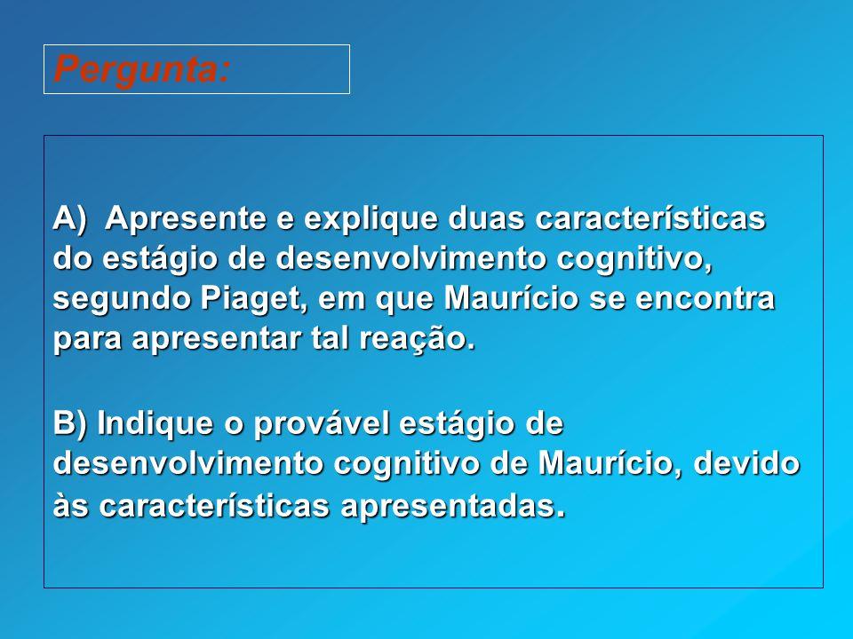 Pergunta: A) Apresente e explique duas características do estágio de desenvolvimento cognitivo, segundo Piaget, em que Maurício se encontra para apresentar tal reação.
