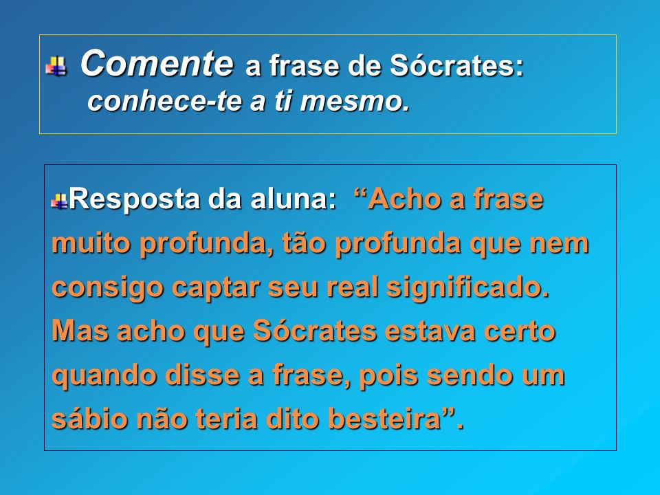 Comente a frase de Sócrates: Comente a frase de Sócrates: conhece-te a ti mesmo. conhece-te a ti mesmo. Resposta da aluna: Acho a frase muito profunda