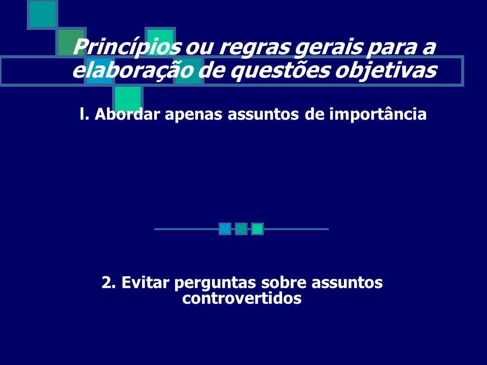 Princípios ou regras gerais para a elaboração de questões objetivas l. Abordar apenas assuntos de importância 2. Evitar perguntas sobre assuntos contr