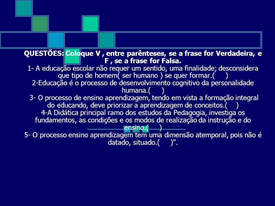 QUESTÕES: Coloque V, entre parênteses, se a frase for Verdadeira, e F, se a frase for Falsa. 1- A educação escolar não requer um sentido, uma finalida