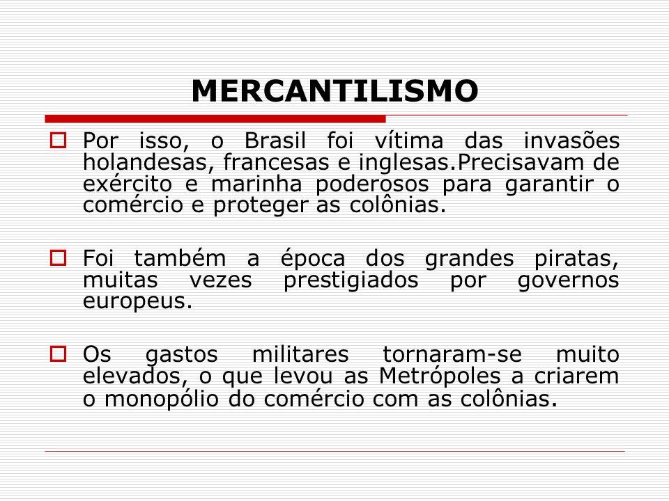 MERCANTILISMO Por isso, o Brasil foi vítima das invasões holandesas, francesas e inglesas.Precisavam de exército e marinha poderosos para garantir o c