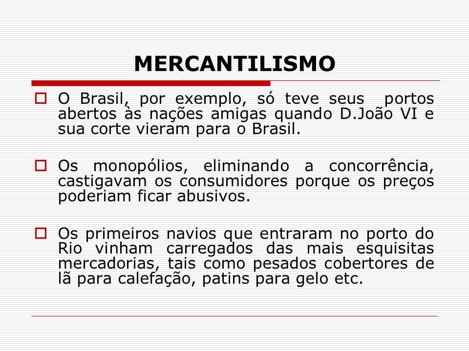MERCANTILISMO O Brasil, por exemplo, só teve seus portos abertos às nações amigas quando D.João VI e sua corte vieram para o Brasil. Os monopólios, el