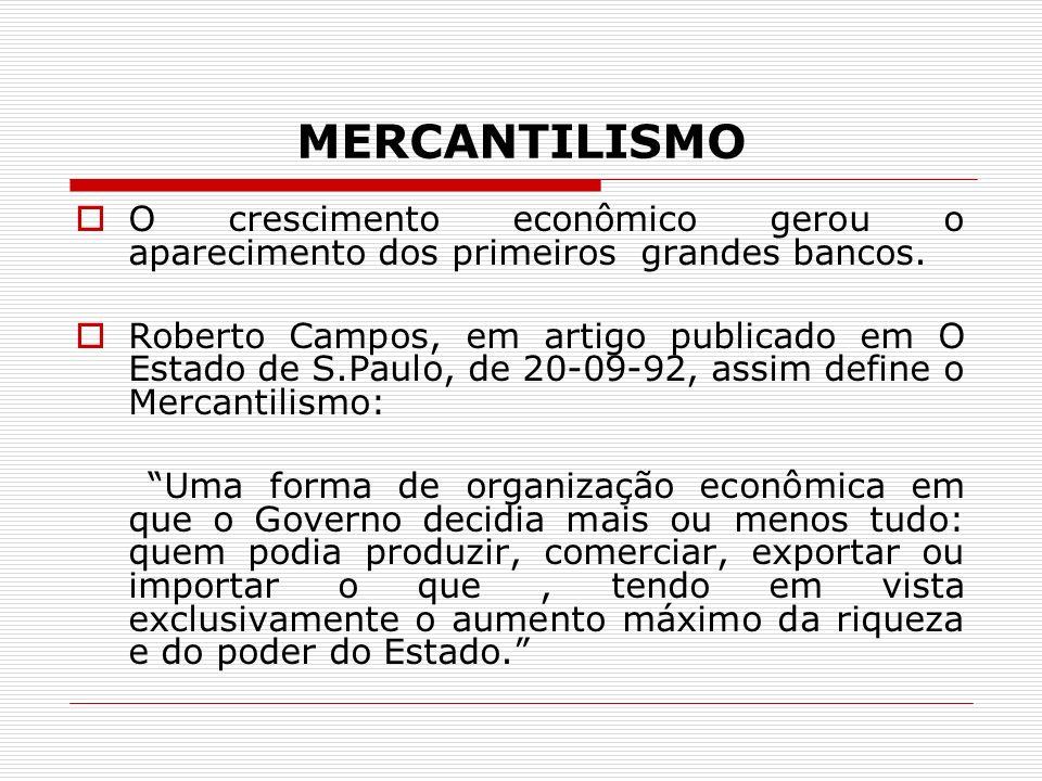 MERCANTILISMO O crescimento econômico gerou o aparecimento dos primeiros grandes bancos. Roberto Campos, em artigo publicado em O Estado de S.Paulo, d