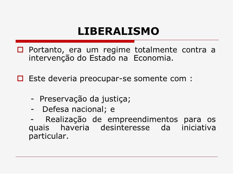 LIBERALISMO Portanto, era um regime totalmente contra a intervenção do Estado na Economia. Este deveria preocupar-se somente com : - Preservação da ju
