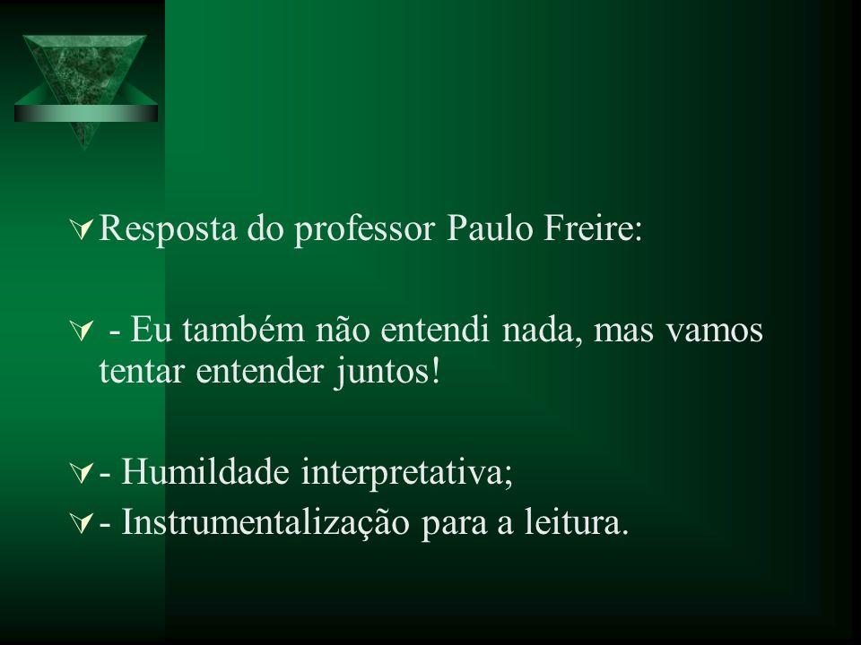 Resposta do professor Paulo Freire: - Eu também não entendi nada, mas vamos tentar entender juntos! - Humildade interpretativa; - Instrumentalização p