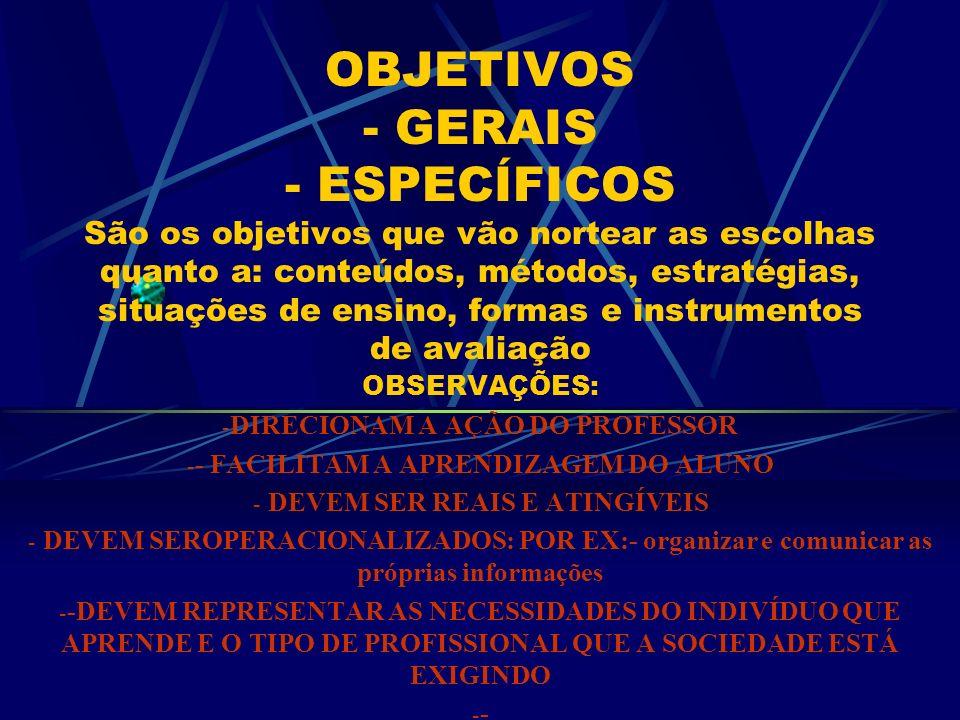 OBJETIVOS - GERAIS - ESPECÍFICOS São os objetivos que vão nortear as escolhas quanto a: conteúdos, métodos, estratégias, situações de ensino, formas e