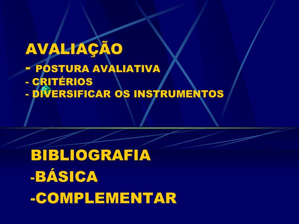 AVALIAÇÃO - POSTURA AVALIATIVA - CRITÉRIOS - DIVERSIFICAR OS INSTRUMENTOS BIBLIOGRAFIA - BÁSICA -COMPLEMENTAR