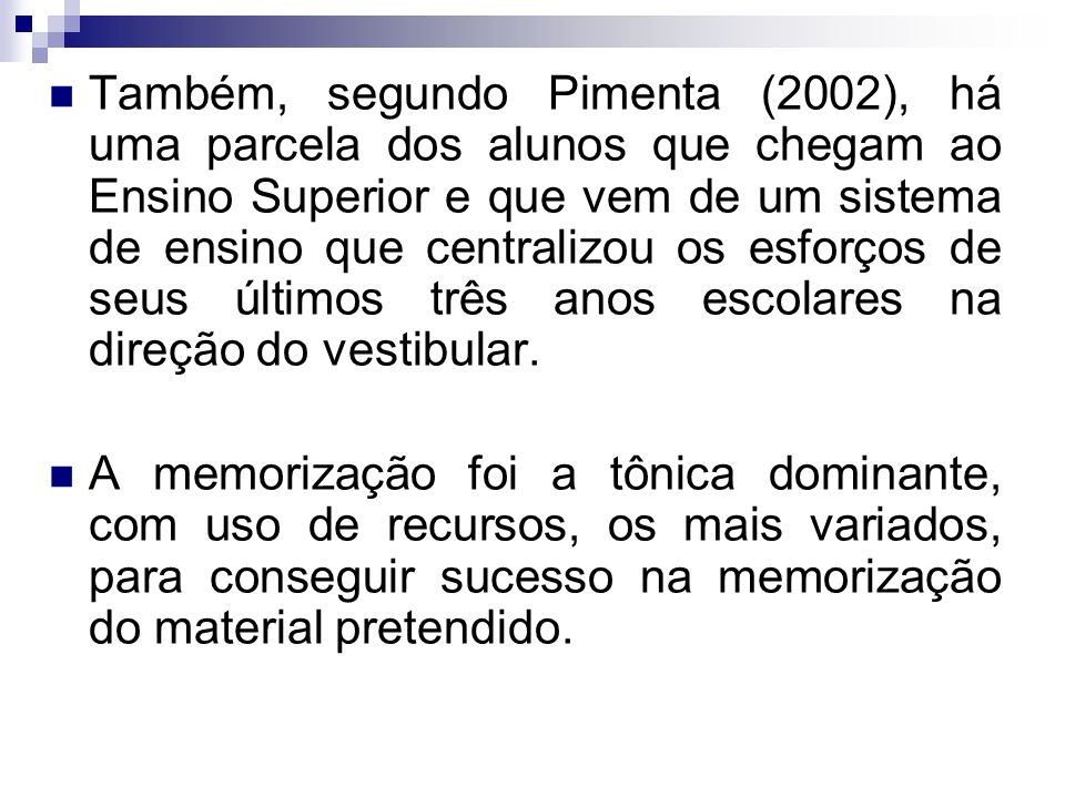 Também, segundo Pimenta (2002), há uma parcela dos alunos que chegam ao Ensino Superior e que vem de um sistema de ensino que centralizou os esforços de seus últimos três anos escolares na direção do vestibular.