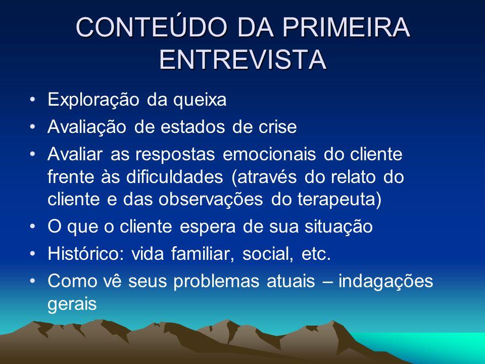 CONTEÚDO DA PRIMEIRA ENTREVISTA Exploração da queixa Avaliação de estados de crise Avaliar as respostas emocionais do cliente frente às dificuldades (