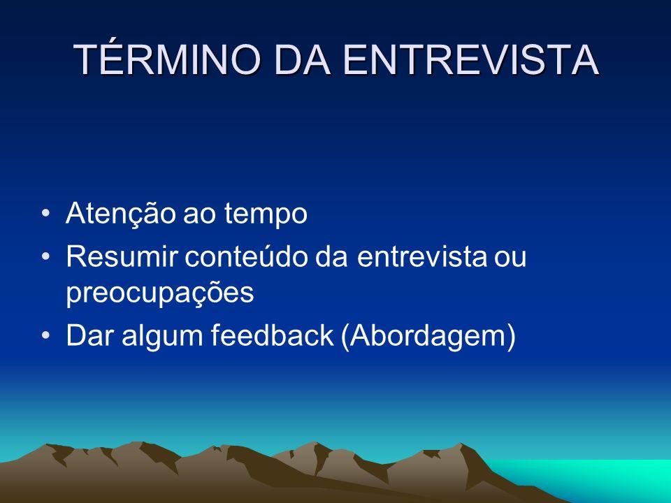 TÉRMINO DA ENTREVISTA Atenção ao tempo Resumir conteúdo da entrevista ou preocupações Dar algum feedback (Abordagem)