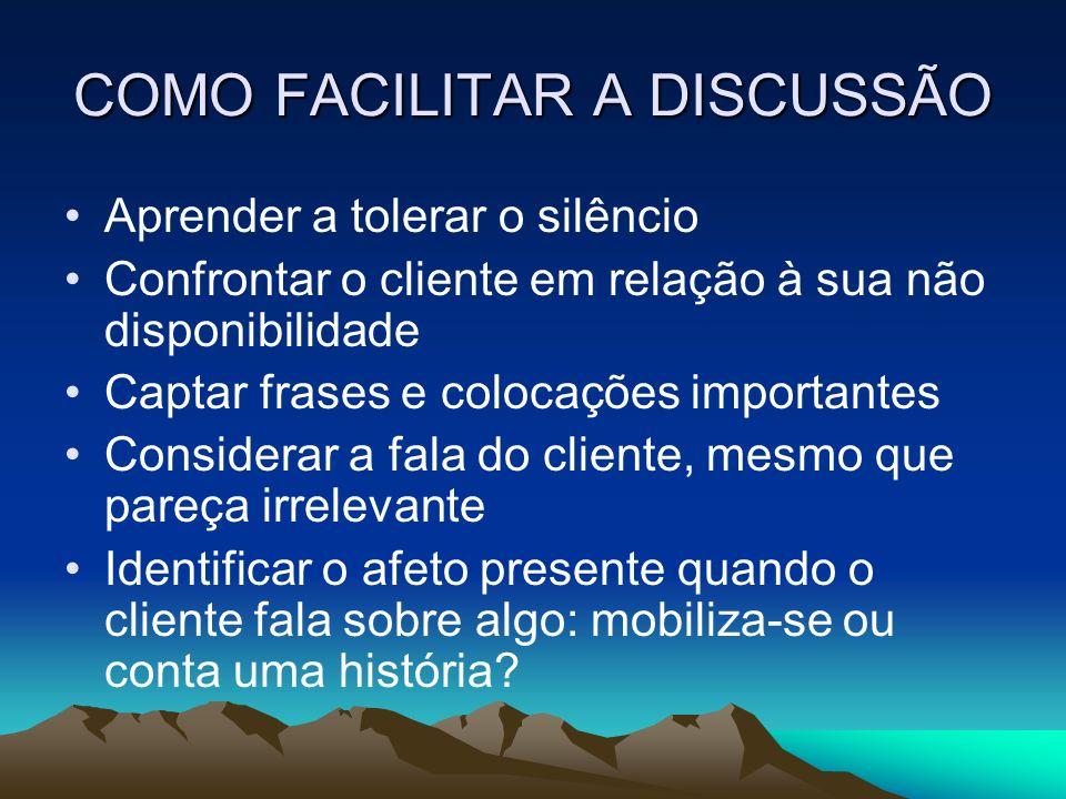 COMO FACILITAR A DISCUSSÃO Aprender a tolerar o silêncio Confrontar o cliente em relação à sua não disponibilidade Captar frases e colocações importan