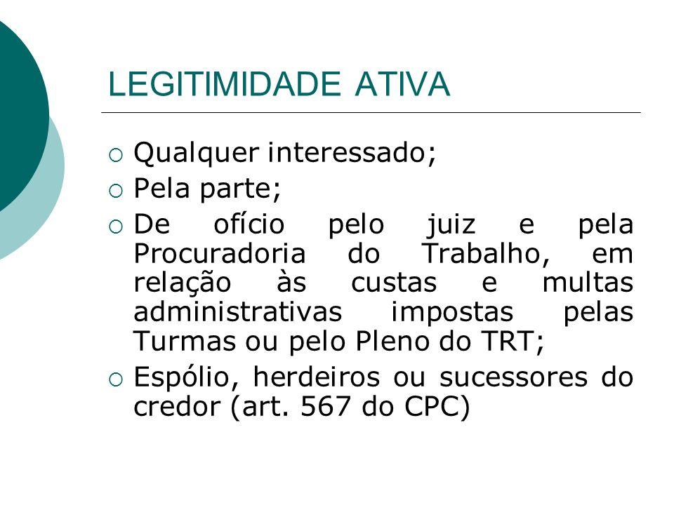 LEGITIMIDADE ATIVA Qualquer interessado; Pela parte; De ofício pelo juiz e pela Procuradoria do Trabalho, em relação às custas e multas administrativa