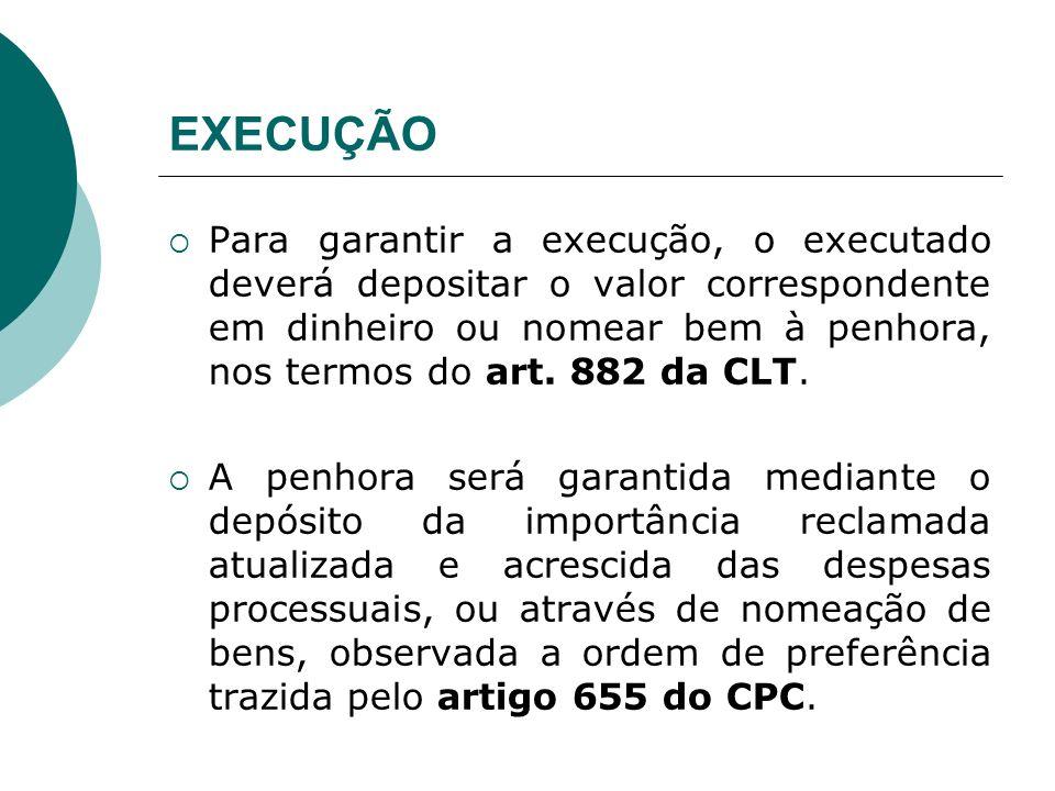 EXECUÇÃO Para garantir a execução, o executado deverá depositar o valor correspondente em dinheiro ou nomear bem à penhora, nos termos do art. 882 da