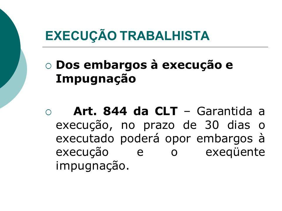 EXECUÇÃO TRABALHISTA Dos embargos à execução e Impugnação Art. 844 da CLT – Garantida a execução, no prazo de 30 dias o executado poderá opor embargos
