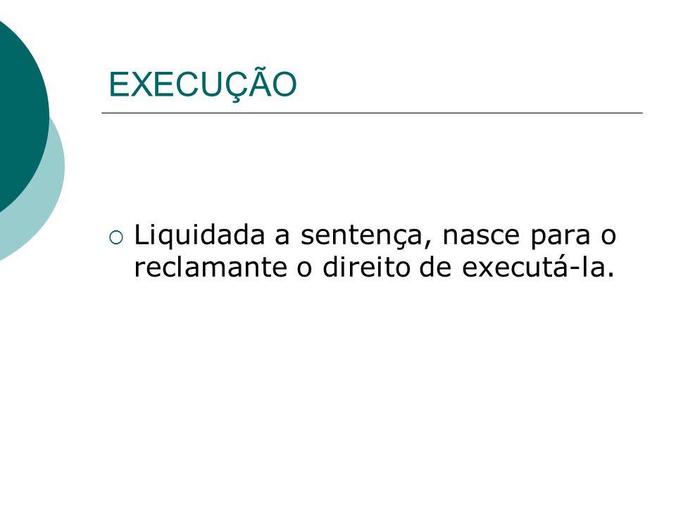 EXECUÇÃO Liquidada a sentença, nasce para o reclamante o direito de executá-la.