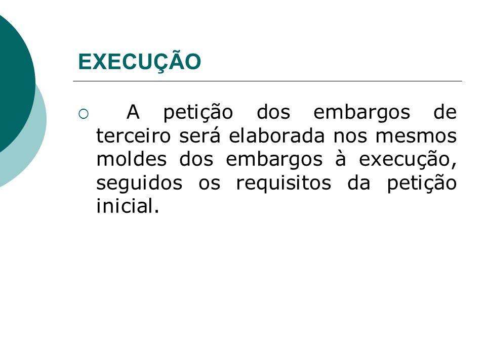EXECUÇÃO A petição dos embargos de terceiro será elaborada nos mesmos moldes dos embargos à execução, seguidos os requisitos da petição inicial.
