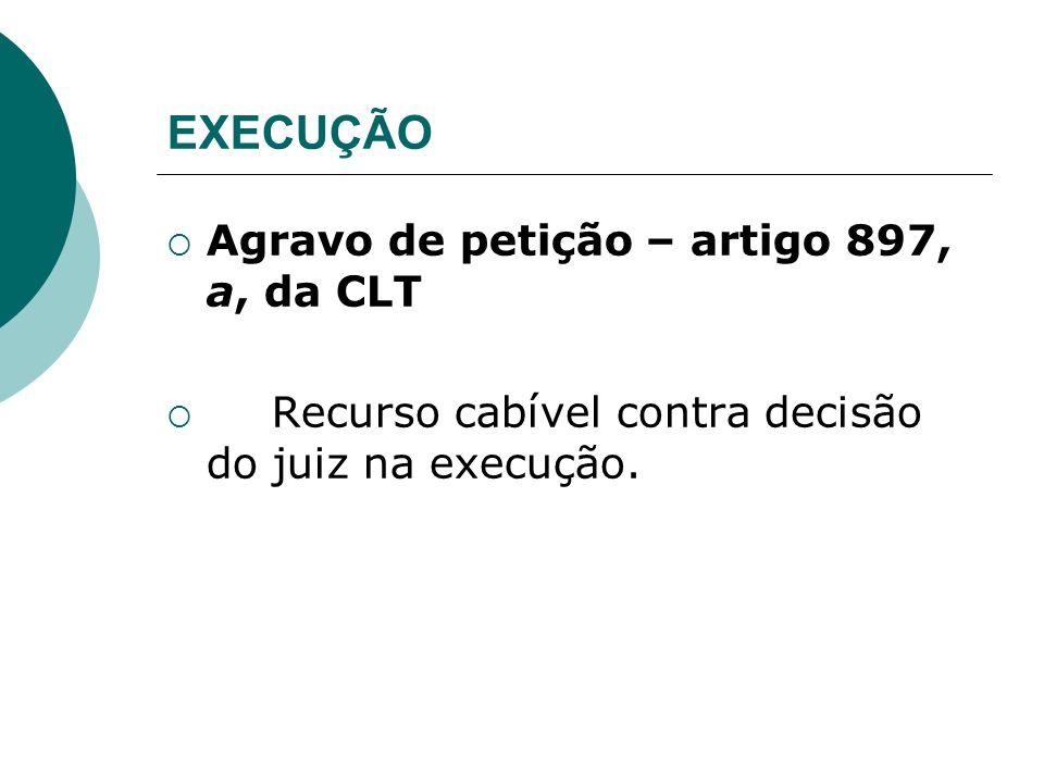 EXECUÇÃO Agravo de petição – artigo 897, a, da CLT Recurso cabível contra decisão do juiz na execução.