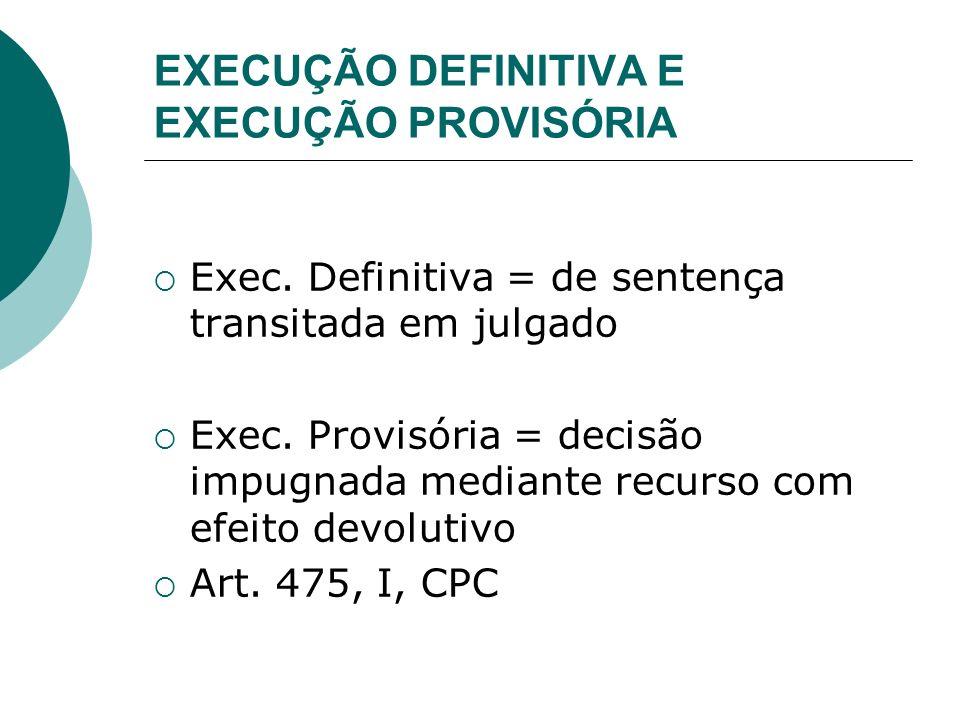 EXECUÇÃO DEFINITIVA E EXECUÇÃO PROVISÓRIA Exec. Definitiva = de sentença transitada em julgado Exec. Provisória = decisão impugnada mediante recurso c