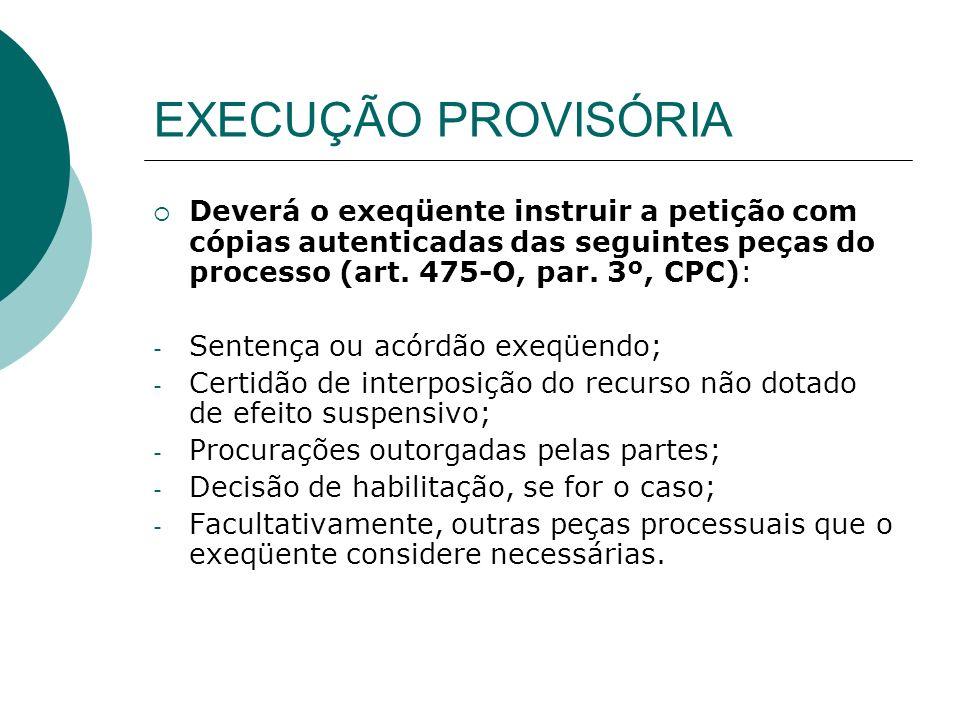 EXECUÇÃO PROVISÓRIA Deverá o exeqüente instruir a petição com cópias autenticadas das seguintes peças do processo (art. 475-O, par. 3º, CPC): - Senten