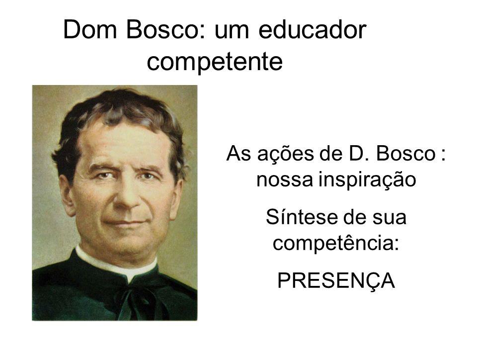 Dom Bosco: um educador competente As ações de D. Bosco : nossa inspiração Síntese de sua competência: PRESENÇA