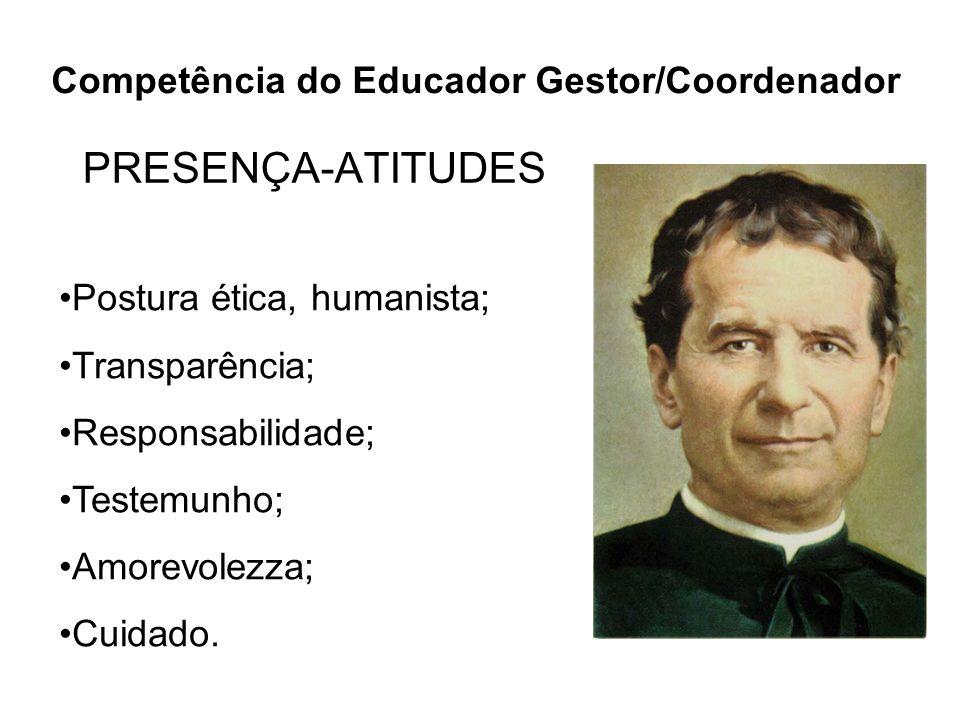 PRESENÇA-ATITUDES Postura ética, humanista; Transparência; Responsabilidade; Testemunho; Amorevolezza; Cuidado. Competência do Educador Gestor/Coorden
