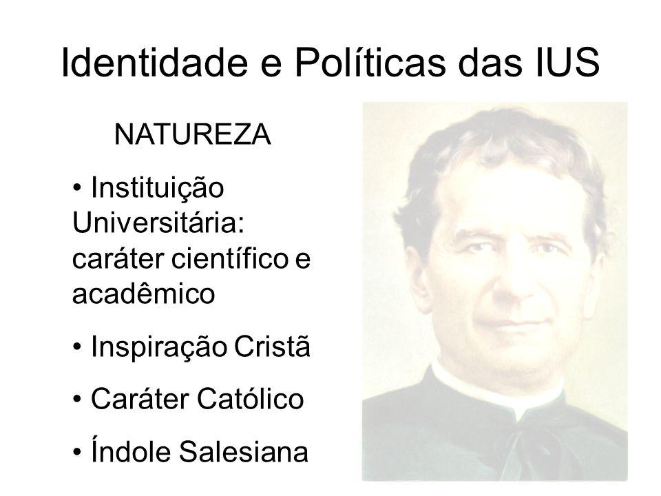 Identidade e Políticas das IUS NATUREZA Instituição Universitária: caráter científico e acadêmico Inspiração Cristã Caráter Católico Índole Salesiana