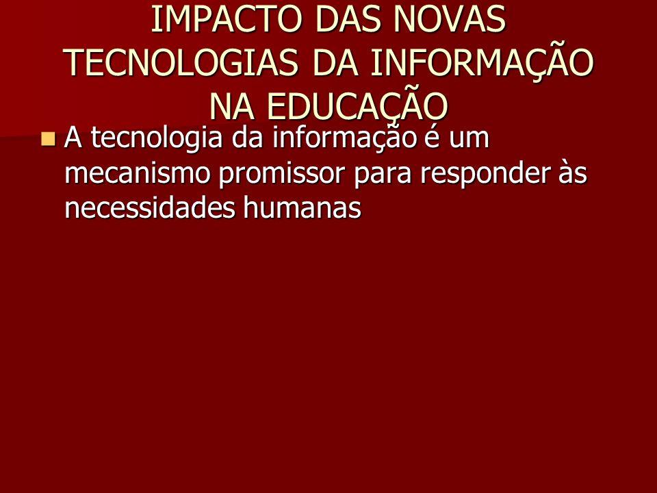 IMPACTO DAS NOVAS TECNOLOGIAS DA INFORMAÇÃO NA EDUCAÇÃO A tecnologia da informação é um mecanismo promissor para responder às necessidades humanas A t
