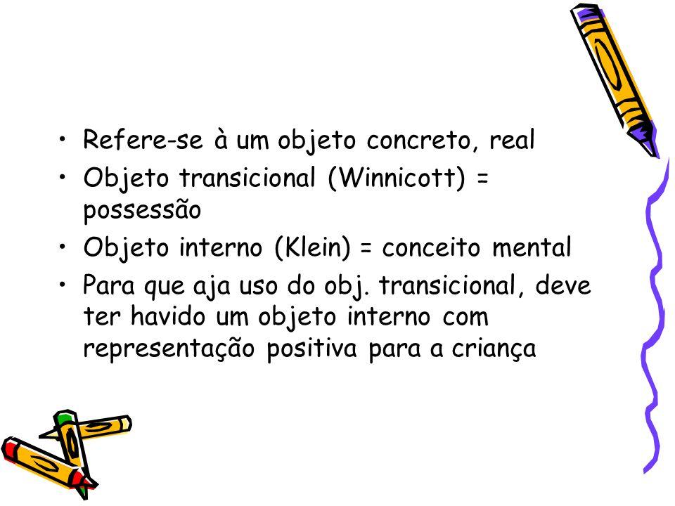 Refere-se à um objeto concreto, real Objeto transicional (Winnicott) = possessão Objeto interno (Klein) = conceito mental Para que aja uso do obj. tra