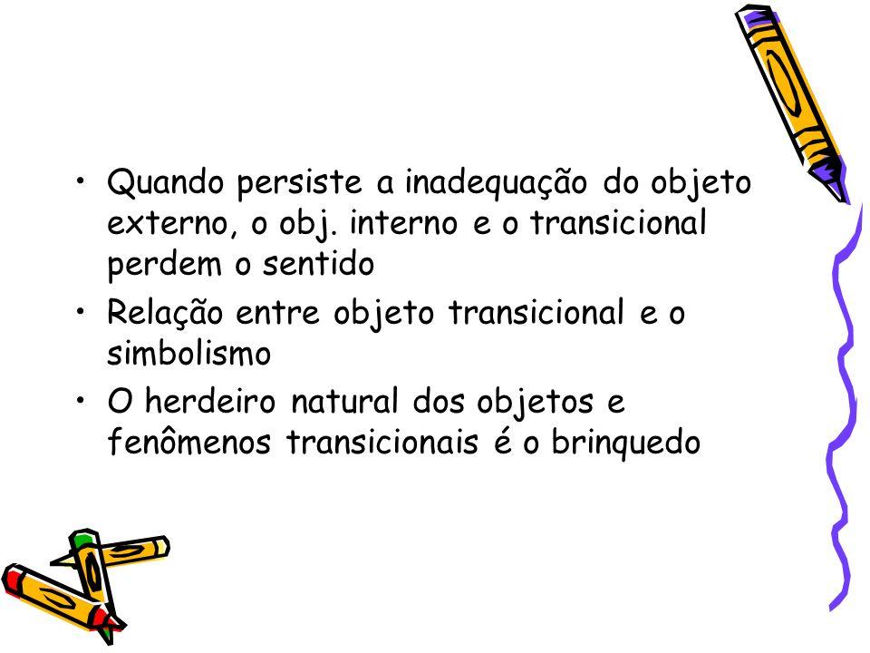 Quando persiste a inadequação do objeto externo, o obj. interno e o transicional perdem o sentido Relação entre objeto transicional e o simbolismo O h