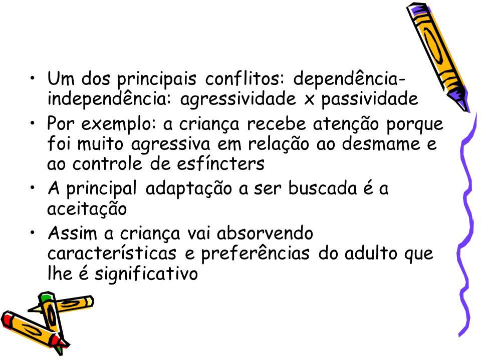 Um dos principais conflitos: dependência- independência: agressividade x passividade Por exemplo: a criança recebe atenção porque foi muito agressiva