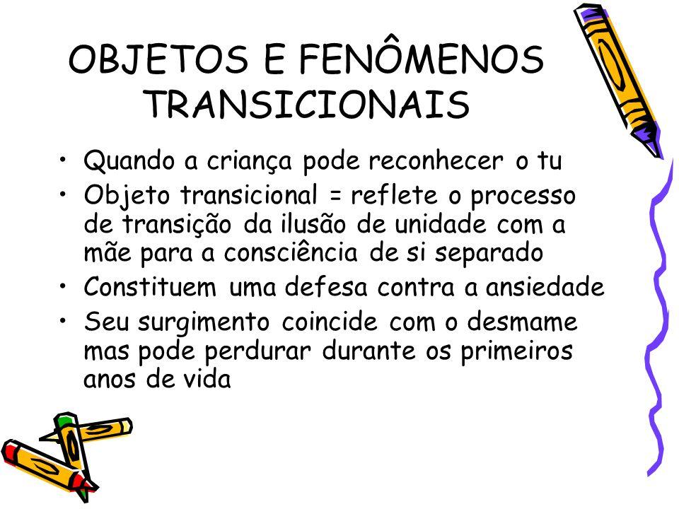 OBJETOS E FENÔMENOS TRANSICIONAIS Quando a criança pode reconhecer o tu Objeto transicional = reflete o processo de transição da ilusão de unidade com