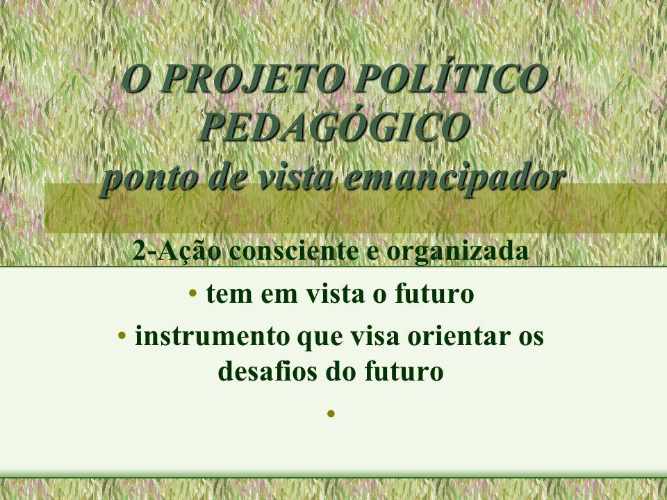 O PROJETO POLÍTICO PEDAGÓGICO ponto de vista emancipador 2-Ação consciente e organizada tem em vista o futuro instrumento que visa orientar os desafio