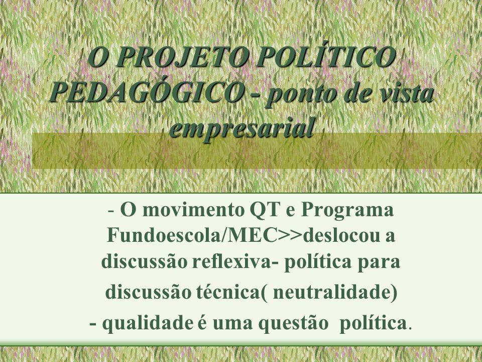 O PROJETO POLÍTICO PEDAGÓGICO - ponto de vista empresarial - O movimento QT e Programa Fundoescola/MEC>>deslocou a discussão reflexiva- política para