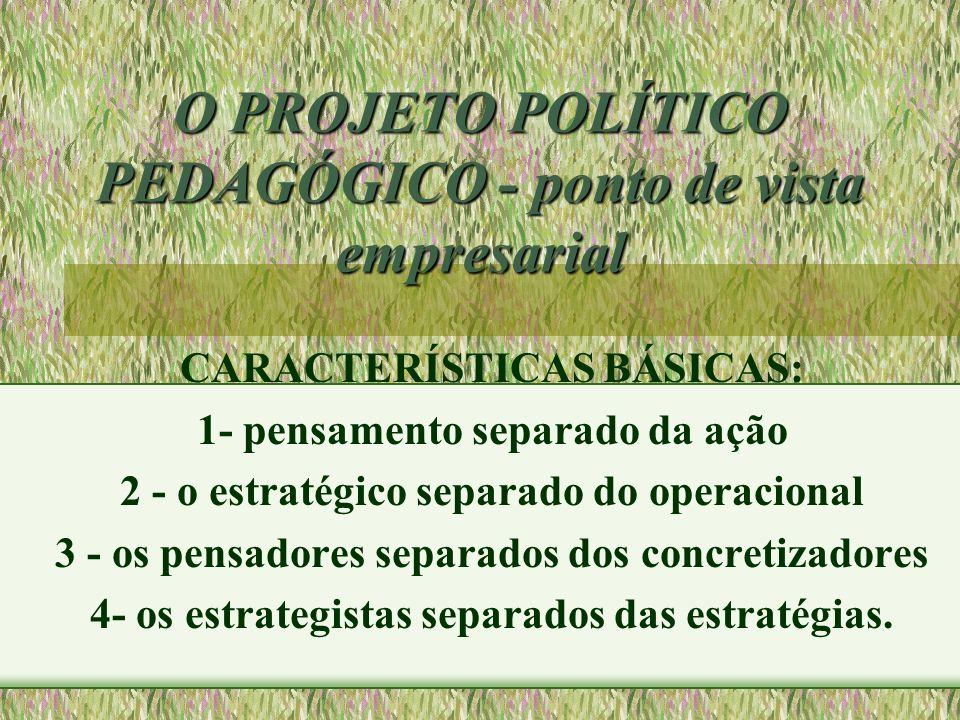O PROJETO POLÍTICO PEDAGÓGICO - ponto de vista empresarial CARACTERÍSTICAS BÁSICAS: 1- pensamento separado da ação 2 - o estratégico separado do opera
