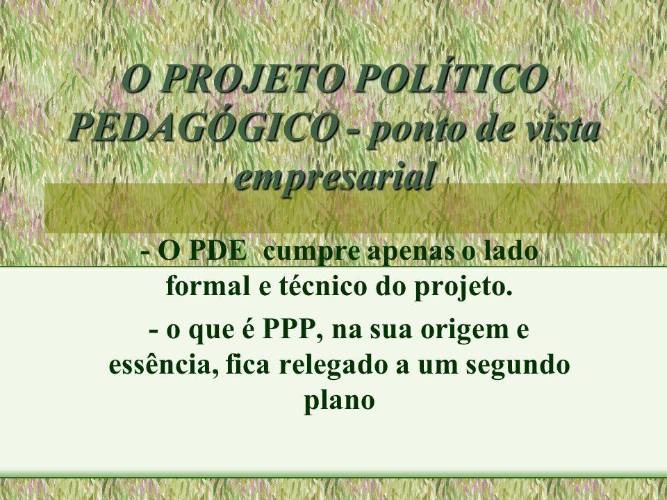 O PROJETO POLÍTICO PEDAGÓGICO - ponto de vista empresarial - O PDE cumpre apenas o lado formal e técnico do projeto. - o que é PPP, na sua origem e es