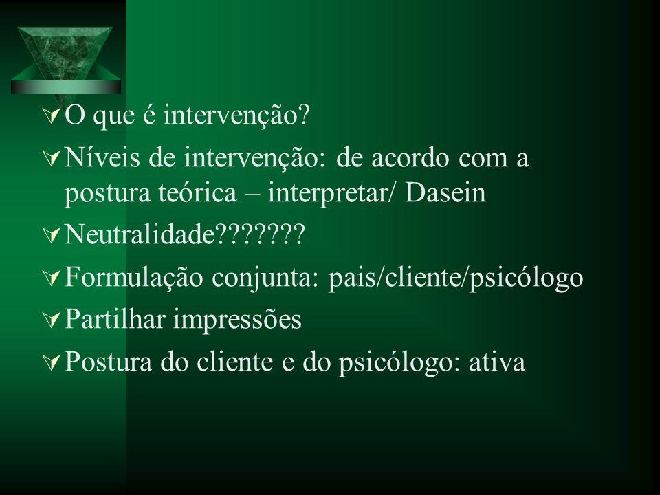O que é intervenção? Níveis de intervenção: de acordo com a postura teórica – interpretar/ Dasein Neutralidade??????? Formulação conjunta: pais/client