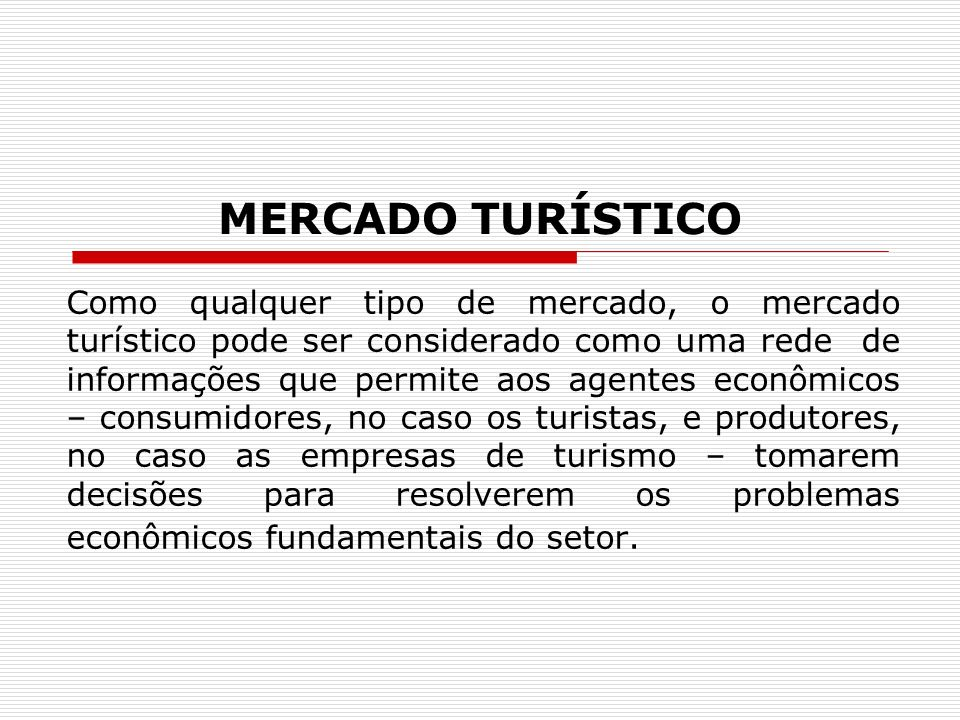 MERCADO TURÍSTICO Como qualquer tipo de mercado, o mercado turístico pode ser considerado como uma rede de informações que permite aos agentes econômicos – consumidores, no caso os turistas, e produtores, no caso as empresas de turismo – tomarem decisões para resolverem os problemas econômicos fundamentais do setor.