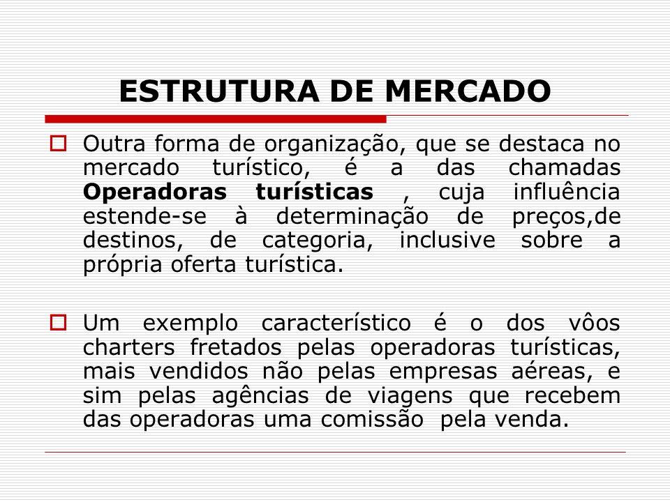 ESTRUTURA DE MERCADO Outra forma de organização, que se destaca no mercado turístico, é a das chamadas Operadoras turísticas, cuja influência estende-se à determinação de preços,de destinos, de categoria, inclusive sobre a própria oferta turística.
