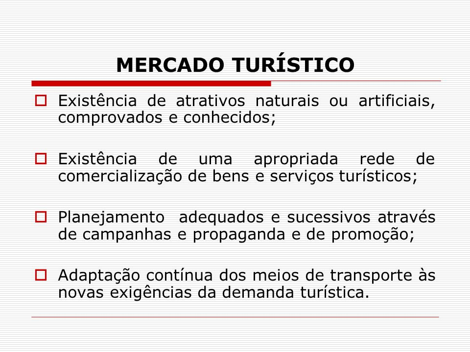 MERCADO TURÍSTICO Existência de atrativos naturais ou artificiais, comprovados e conhecidos; Existência de uma apropriada rede de comercialização de b
