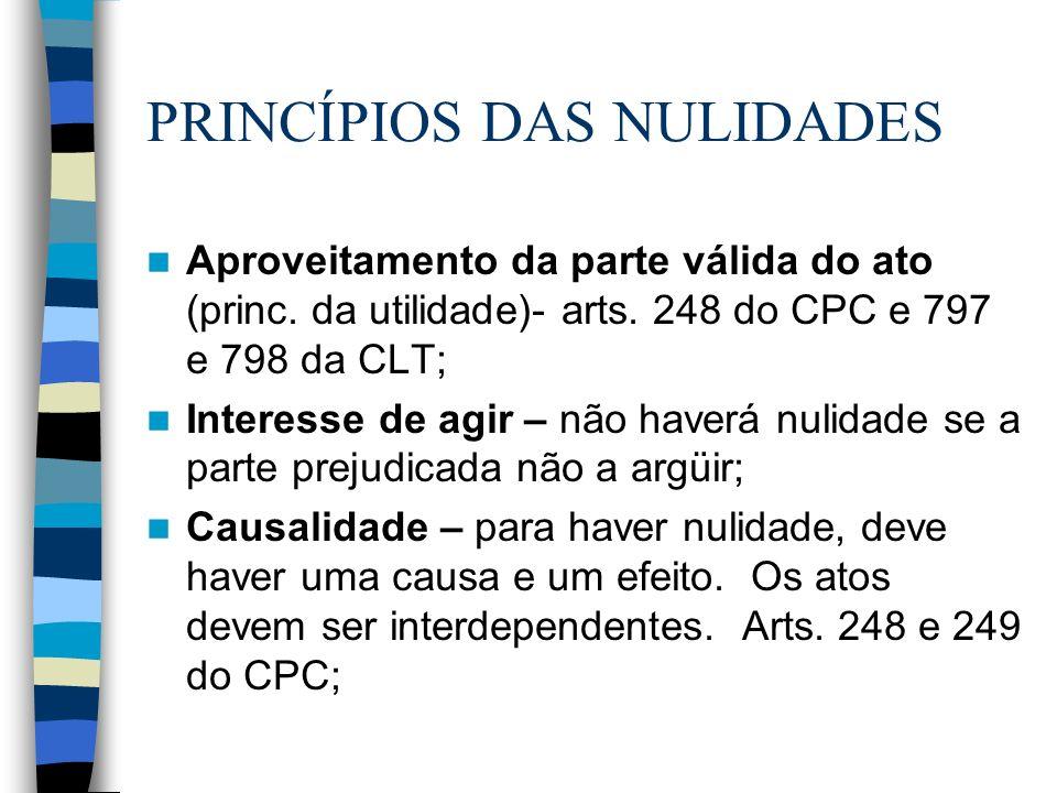 PRINCÍPIOS DAS NULIDADES Aproveitamento da parte válida do ato (princ. da utilidade)- arts. 248 do CPC e 797 e 798 da CLT; Interesse de agir – não hav
