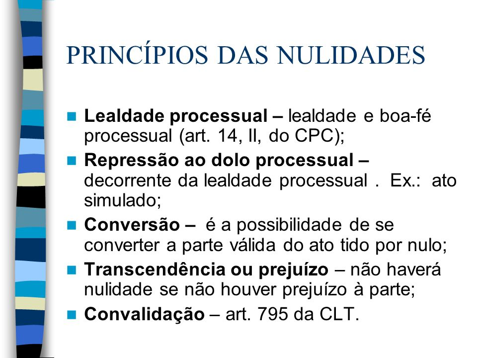 PRINCÍPIOS DAS NULIDADES Lealdade processual – lealdade e boa-fé processual (art. 14, II, do CPC); Repressão ao dolo processual – decorrente da lealda