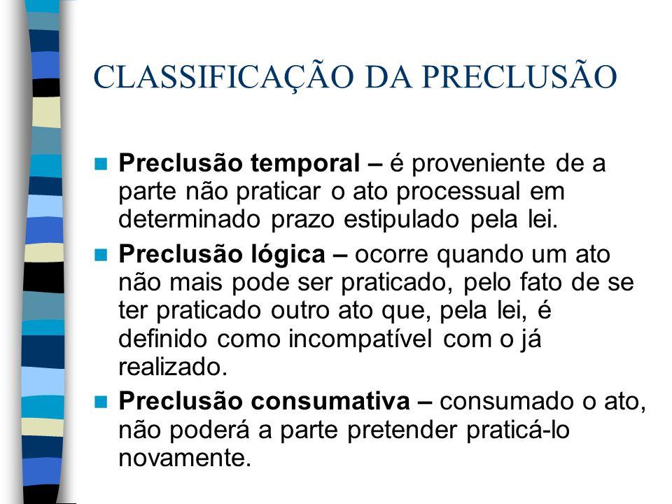CLASSIFICAÇÃO DA PRECLUSÃO Preclusão temporal – é proveniente de a parte não praticar o ato processual em determinado prazo estipulado pela lei. Precl